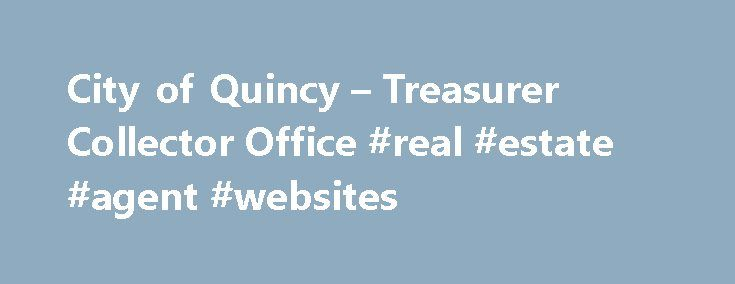 City of Quincy – Treasurer Collector Office #real #estate #agent #websites http://real-estate.remmont.com/city-of-quincy-treasurer-collector-office-real-estate-agent-websites/  #real estate tas # Treasurer Collector Office Collector's Office: Hours: 8:30 a.m. to 4:30 p.m. M – F The Treasurer-Collector's office serves as the city's cash manager, maintaining custody of all municipal funds and possessing responsibility for the deposit, investment, and disbursement of these funds. This office…