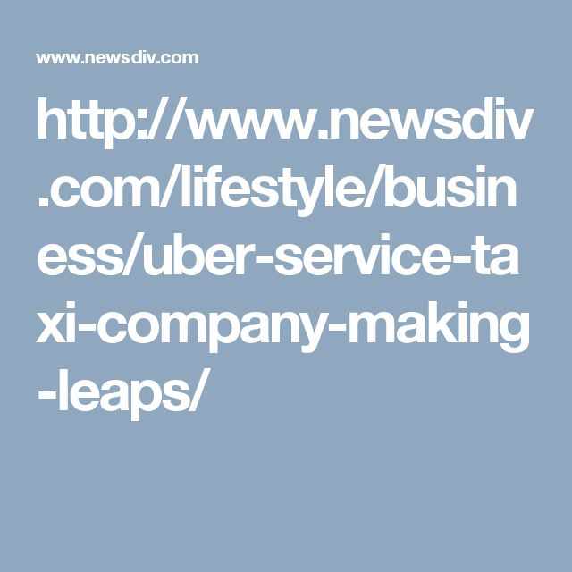 http://www.newsdiv.com/lifestyle/business/uber-service-taxi-company-making-leaps/