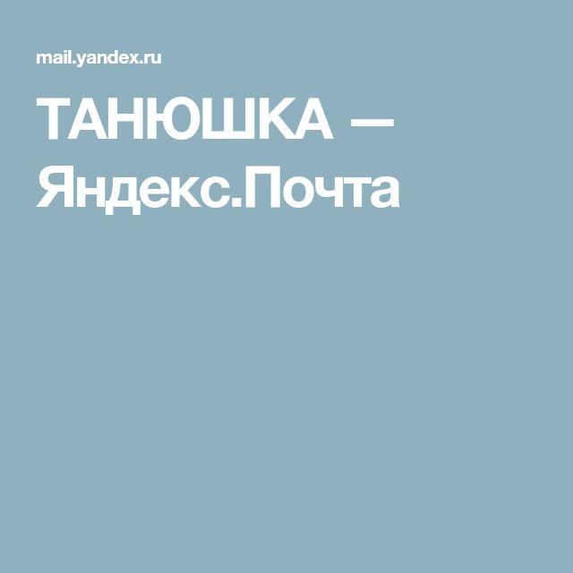 ТАНЮШКА — Яндекс.Почта | Телефон