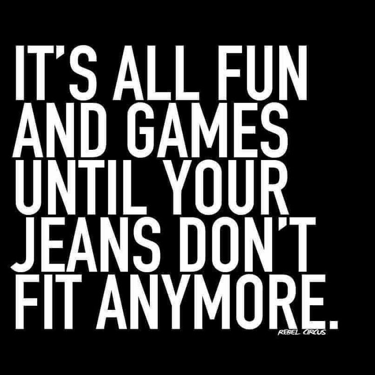 It's all fun & games ... until your jeans don't fit anymore
