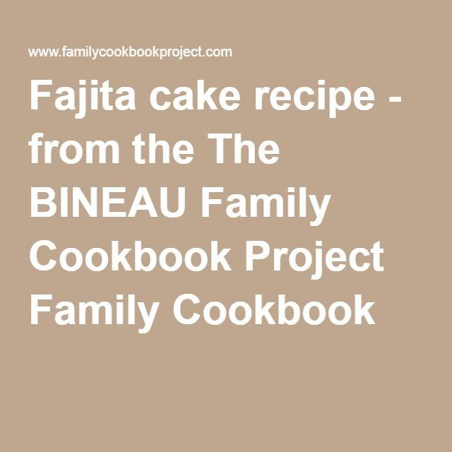 Fajita cakerecipe - from the The BINEAU Family Cookbook Project Family Cookbook