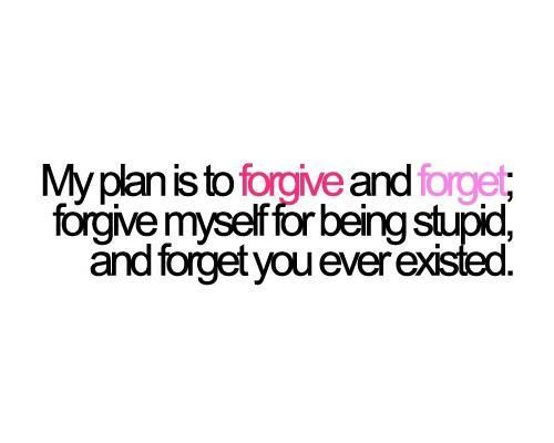 My plan is to forgive and forget. Forgive myself for being stupid, And forget you ever existed. Picture Quotes.