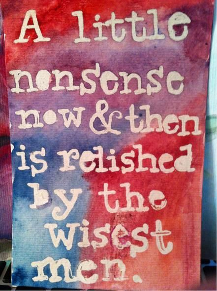 """A little nonsense now and then is relished by the wisest men.""  ~ Roald Dahl"