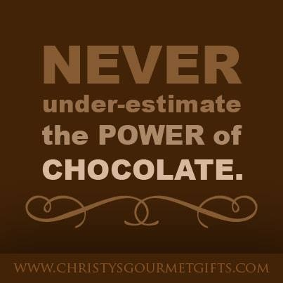 """""""Never under-estimate the power of chocolate."""""""
