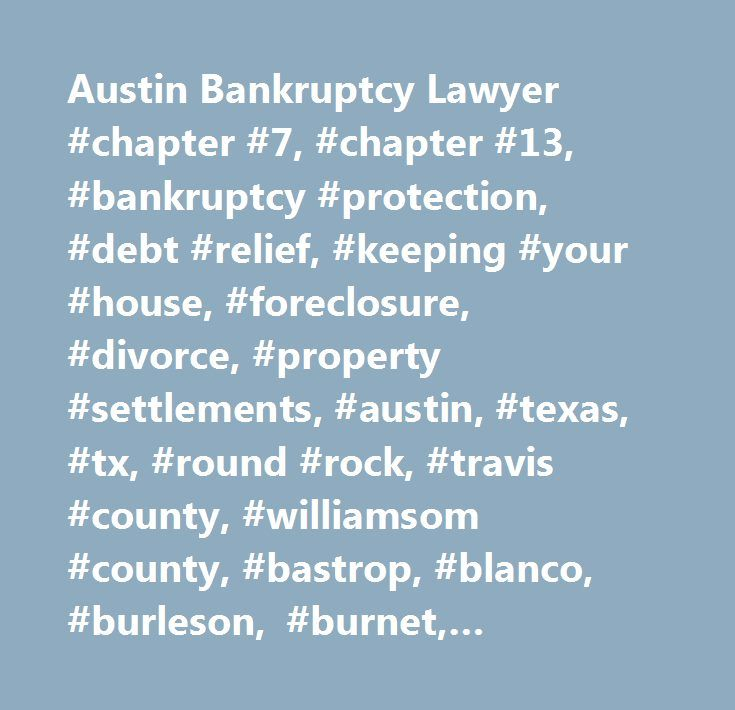 Austin Bankruptcy Lawyer #chapter #7, #chapter #13, #bankruptcy #protection, #debt #relief, #keeping #your #house, #foreclosure, #divorce, #property #settlements, #austin, #texas, #tx, #round #rock, #travis #county, #williamsom #county, #bastrop, #blanco, #burleson, #burnet, #caldwell, #gillespie, #hays, #kimble, #lampasas, #lee, #llano, #mason, #mcculloch, #san #saba, #travis, #washington, #phlugerville, #lakeway, #westlake, #dripping #springs, #cedar #park, #leander, #attorney, #lawyer…