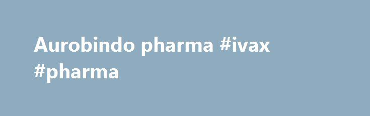 Aurobindo pharma #ivax #pharma http://pharma.remmont.com/aurobindo-pharma-ivax-pharma/  #aurobindo pharma # Aurobindo: The fastest growing top-10 generic pharmaceutical company as measured by total prescriptions.* * Source: IMS National Prescription Audit Aurobindo markets over 80% of the top 100 most prescribed drugs. * * Source: IMS National Prescription Audit Aurobindo's vertically integrated supply chain ensures control over quality. from start to finish. Caption Text1 Aurobindo's…