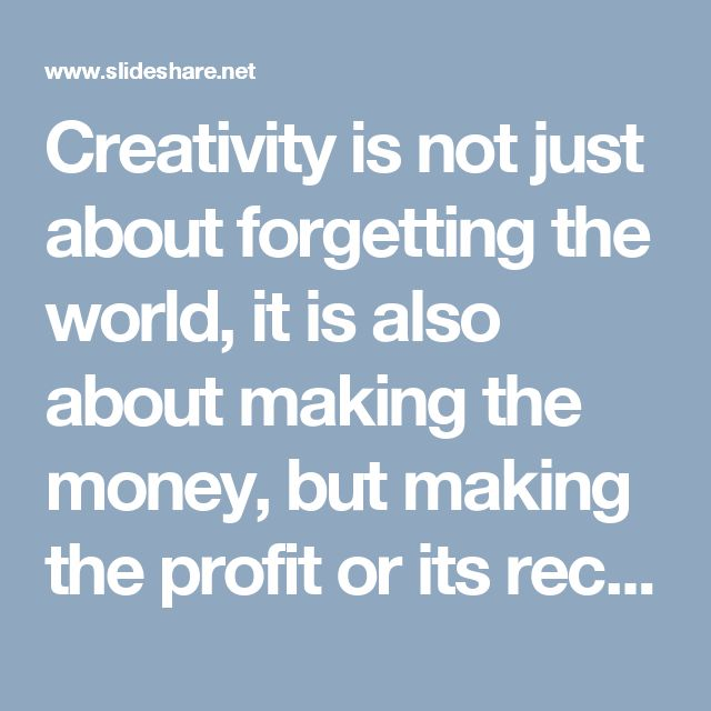 Creativity is not just about forgetting the world, it is also about making the money, but making the profit or its record is not a creative job, it is a technical job. For recording the transactions you will need an accountant.