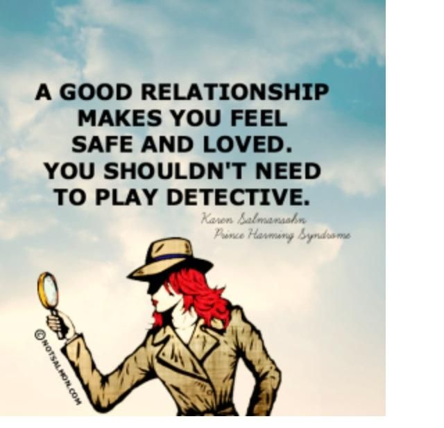 good relationship makes feel safe loved shouldnt need play detective prince harming syndrome