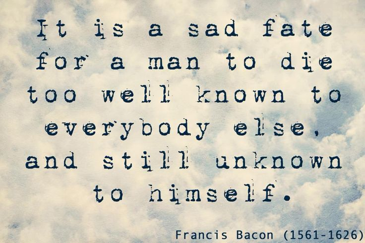 """""""It is a sad fate for a man to die too well known to everybody else and still unknown to himself"""" - Francis Bacon (quote)"""