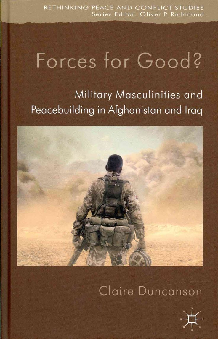 Forces for Good?: Military Masculinities and Peacebuilding in Afghanistan and Iraq