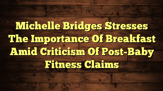 Michelle Bridges Stresses The Importance Of Breakfast Amid Criticism Of Post-Baby Fitness Claims - https://twitter.com/pdoors/status/818614717304315904