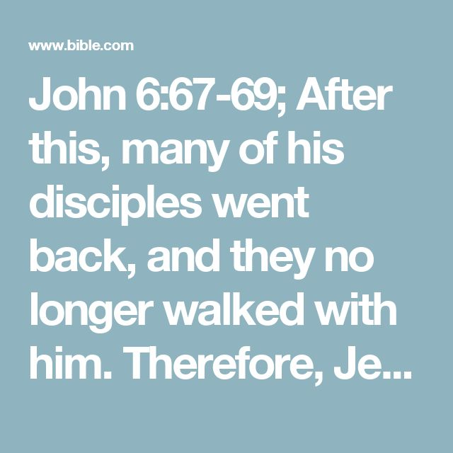 "John 6:67-69; After this, many of his disciples went back, and they no longer walked with him. Therefore, Jesus said to the twelve, ""Do you also want to go away?"" Then Simon Peter answered him: ""Lord, to whom would we go? You have the words of eternal life."
