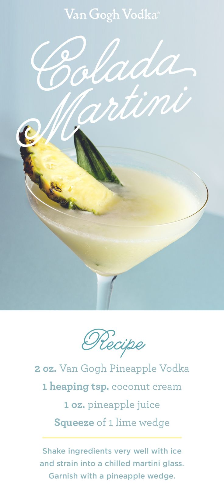 When it comes to summer cocktails, you gotta colada! Spice up your usual piña colada with a splash of Van Gogh Pineapple Vodka. Shake 2 oz. Van Gogh Pineapple Vodka, 1 heaping tsp. coconut cream, 1 oz. pineapple juice and 1 lime wedge, squeezed very well with ice and strain into a chilled martini glass. Garnish with a pineapple wedge and enjoy!