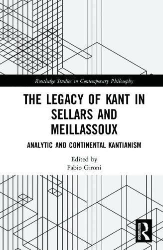 The Legacy Of Kant In Sellars And Meillassoux: Analytic And Continental Kantianism (Routledge Studies In Contemporary Philosophy) PDF