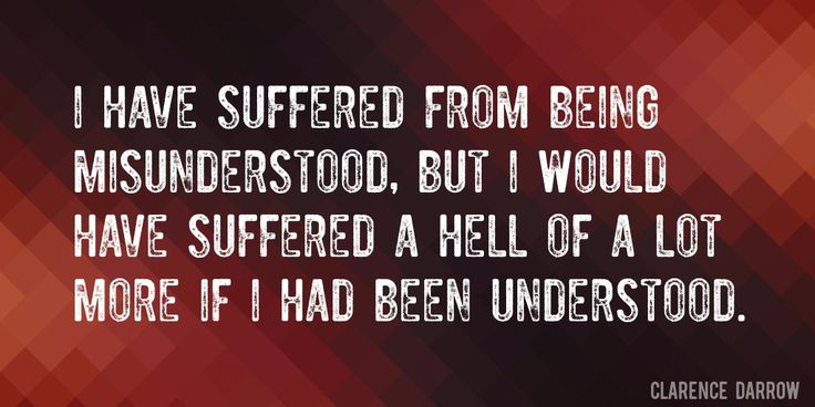 Quote by Clarence Darrow => I have suffered from being misunderstood, but I would have suffered a hell of a lot more if I had been understood.
