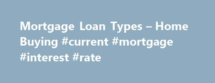 Mortgage Loan Types – Home Buying #current #mortgage #interest #rate http://money.remmont.com/mortgage-loan-types-home-buying-current-mortgage-interest-rate/  #mortgage types # Mortgage Loan Types Updated June 18, 2016 When I was a little girl, there were three mortgage loan types available to a home buyer. Buyers could get a fixed-rate conventional mortgage. an FHA loan or a VA loan. Times have definitely changed. Now there are a dizzying array of mortgage loan types available — as the…