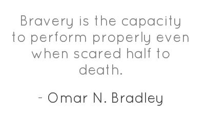 Bravery is the capacity to perform properly even when scared half to death.