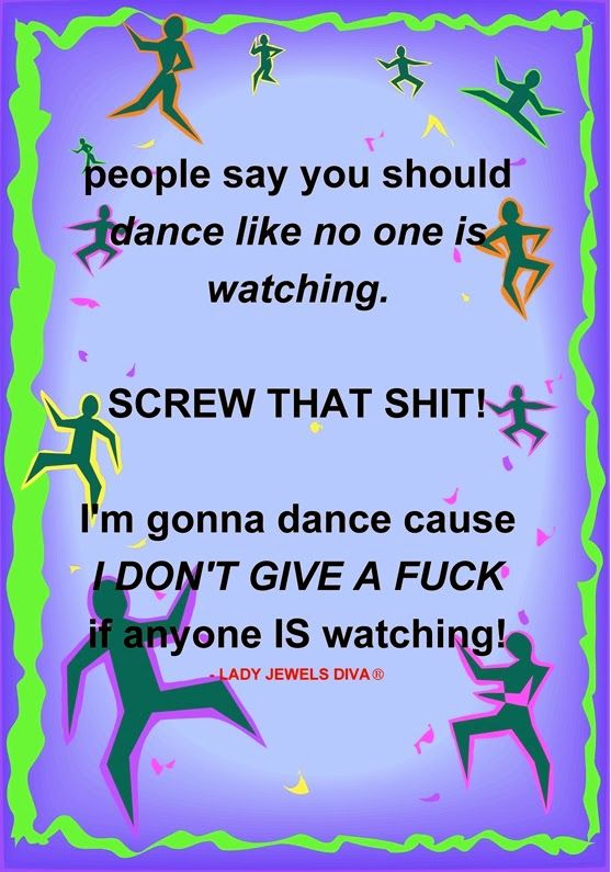 LJD - People say you should dance like no one is watching. SCREW THAT SHIT! - http://www.jewelsdiva.com.au/2014/02/People-say-you-should-dance-like-no-one-is-watching-SCREW-THAT-SHIT.html