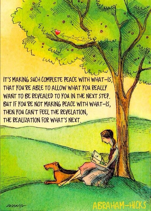 """""""It's making such complete peace with what-is, that you're able to allow what you really want to be revealed to you in the next step. But if you're not making peace with what-is, then you can't feel the revelation, the realization for what's next.""""  Abraham-Hicks San Francisco 19th July 2014"""