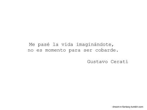 """Gustavo Cerati- una de mis citas favoritas!! """"Me pasé la vida imaginándote, no es momento para ser cobarde"""""""