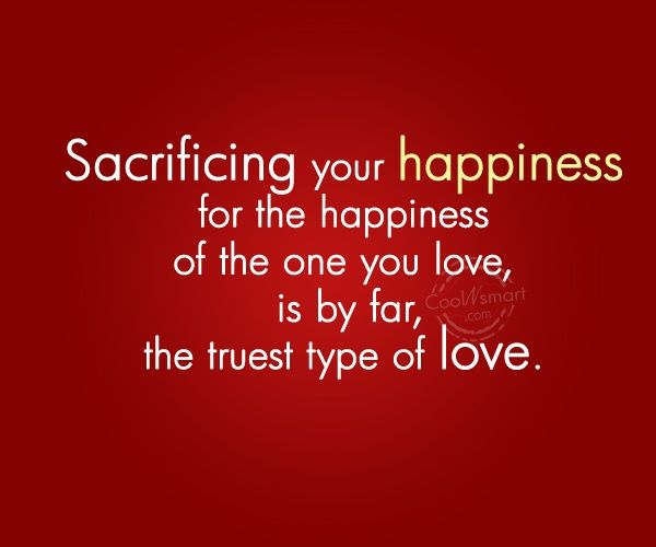 Sacrificing your happiness for the happiness of...                              …