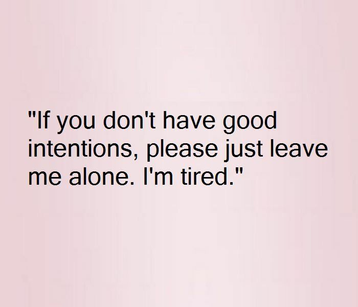 I'm too exhausted to deal with your crap and mine at the same time....please, leave me be