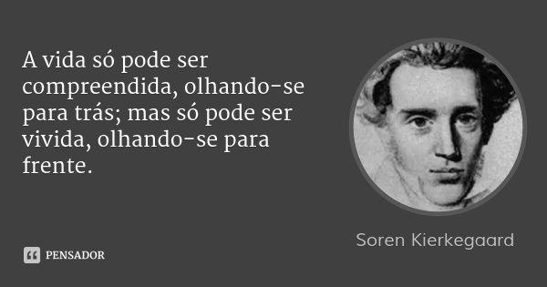 A vida só pode ser compreendida, olhando-se para trás; mas só pode ser vivida, olhando-se para frente. — Soren Kierkegaard