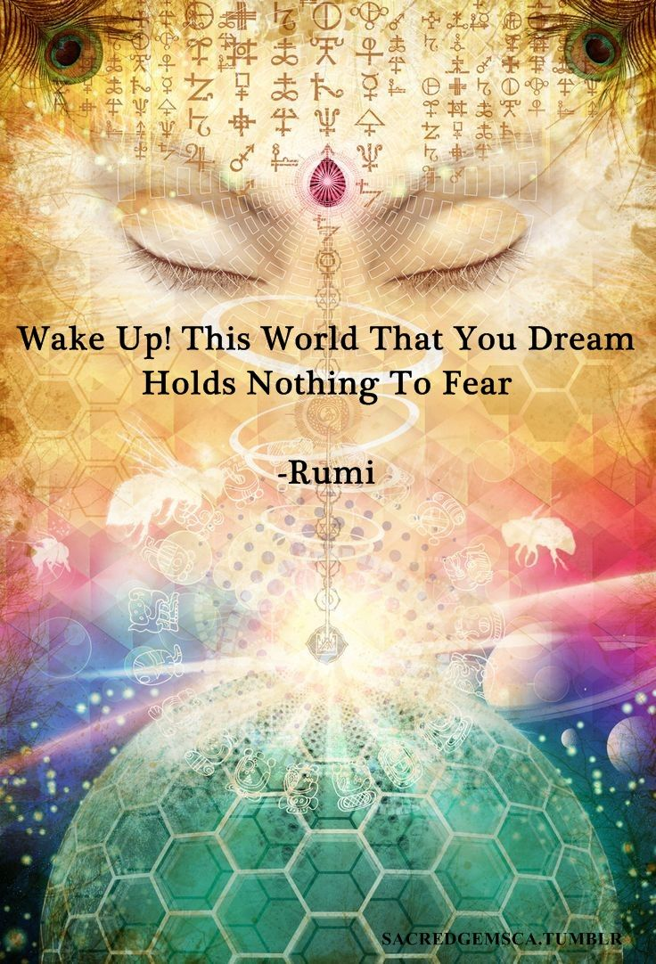 """Wake up! This world that you dream holds nothing to fear."" - Rumi --- God is love. That's the truth. Just relax. #happy #life #quote"