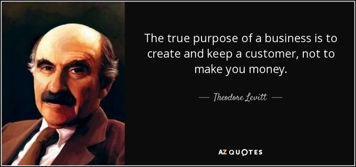 The true purpose of a business is to create and keep a customer, not to make you…