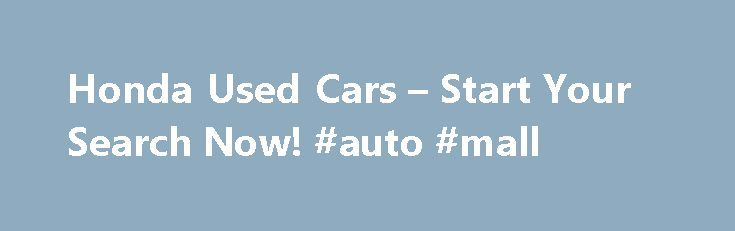 Honda Used Cars – Start Your Search Now! #auto #mall http://car-auto.remmont.com/honda-used-cars-start-your-search-now-auto-mall/  #used cars dealer # Honda When Honda started selling vehicles in the United […]