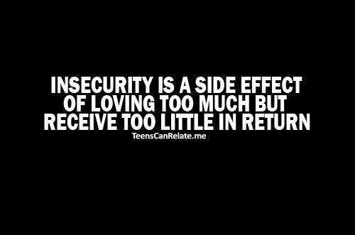 Insecurity is a side effect of loving too much but receive too little in return .