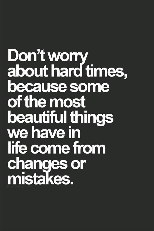 Don't worry about hard times, because some of the most beautiful things we have in life come from changes or mistakes.