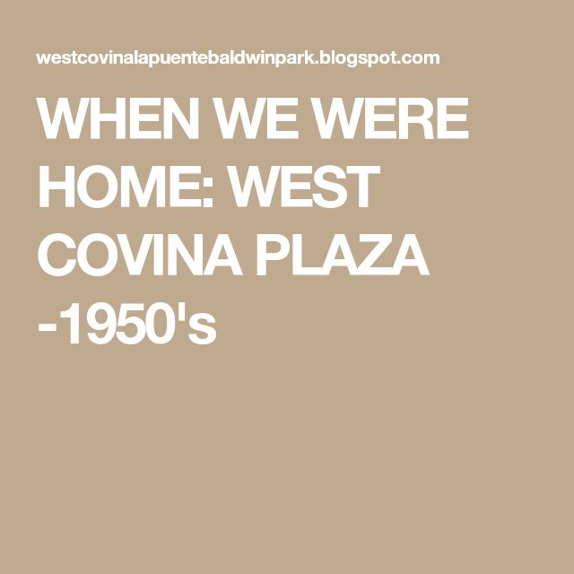 WHEN WE WERE HOME: WEST COVINA PLAZA -1950's