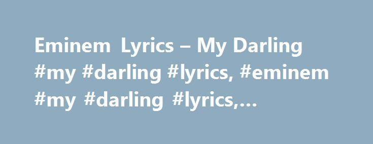 "Eminem Lyrics – My Darling #my #darling #lyrics, #eminem #my #darling #lyrics, #eminem #lyrics http://vermont.nef2.com/eminem-lyrics-my-darling-my-darling-lyrics-eminem-my-darling-lyrics-eminem-lyrics/  # ""My Darling"" lyrics Eminem Lyrics [Verse 1] If I woulda rap about the crap that's out That's the route you probably want me to take Cause you're just dyin' to know what I think And my take on some other rappers If I was to say something about Paul Wall, you'd probably crap in your Pants…"