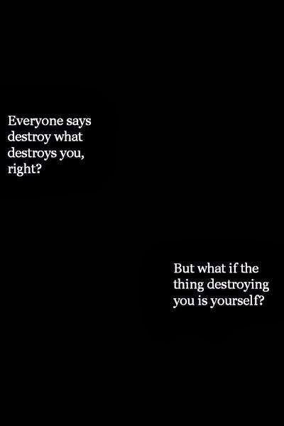 Everyone says destroy what destroys you, right? But what if the thing destroying you is yourself?