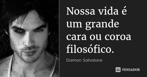 Nossa vida é um grande cara ou coroa filosófico. — Damon Salvatore