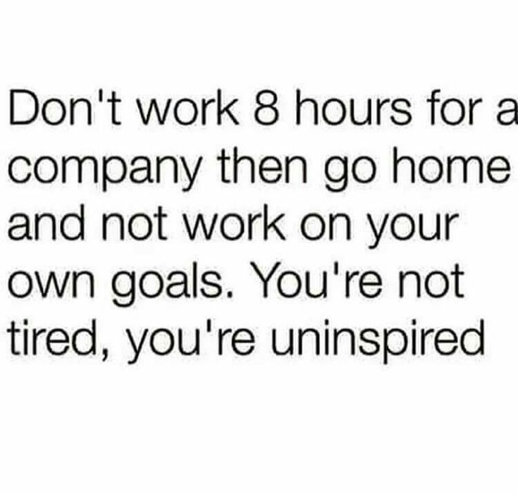 """Don't work 8 hours for a company then go home and not work on your own goals. You're not tired, you're uninspired."""