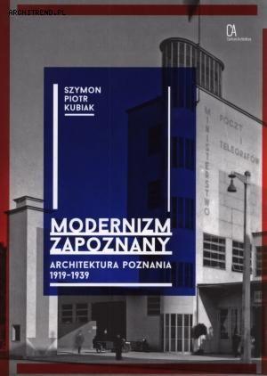 """Szymon Piotr Kubiak """"Modernizm zapoznany. Architektura Poznania 1919-1939"""", wyd. Centrum Architektury, 2014"""