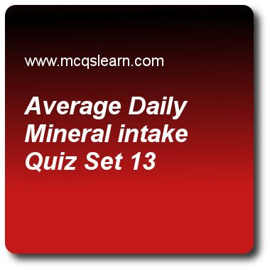 Average Daily Mineral Intake Quizzes: O level biology Quiz 13 Questions and Answers - Practice biology quizzes based questions and answers to study average daily mineral intake quiz with answers. Practice MCQs to test learning on average daily mineral intake, vitamin deficiency, biotic and abiotic environment, function of assimilation, condensation reaction quizzes. Online average daily mineral intake worksheets has study guide as minerals do not include, answer key with answers as...