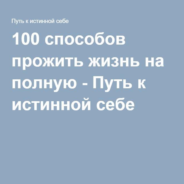100 способов прожить жизнь на полную - Путь к истинной себе