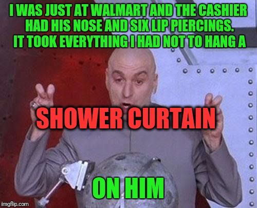 Dr Evil Laser | I WAS JUST AT WALMART AND THE CASHIER HAD HIS NOSE AND SIX LIP PIERCINGS. IT TOOK EVERYTHING I HAD NOT TO HANG A ON HIM SHOWER CURTAIN | image tagged in memes,dr evil laser | made w/ Imgflip meme maker