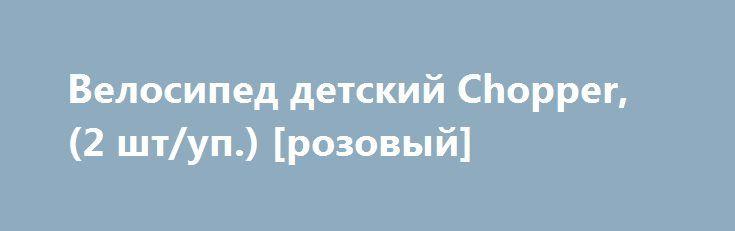 Велосипед детский Chopper, (2 шт/уп.) [розовый] http://sport-good.ru/products/2220-velosiped-detskij-chopper-2-sht-rozovyj  Велосипед детский Chopper, (2 шт/уп.) [розовый] со скидкой 1019 рублей. Подробнее о предложении на странице: http://sport-good.ru/products/2220-velosiped-detskij-chopper-2-sht-rozovyj