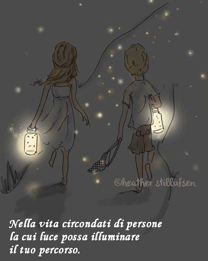 Nella vita circondati di persone la cui luce possa illuminare il tuo cammino. E ricorda che anche tu, mentre cerchi di illuminare i tuoi passi, farai luce sulla strada di coloro che ti sono vicini.