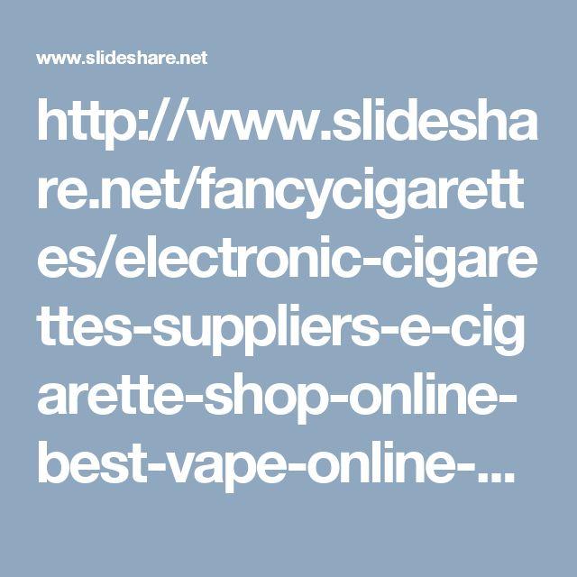 http://www.slideshare.net/fancycigarettes/electronic-cigarettes-suppliers-e-cigarette-shop-online-best-vape-online-store-buy-vapor-cigarettes-online?utm_source=slideshow&utm_medium=ssemail&utm_campaign=post_upload