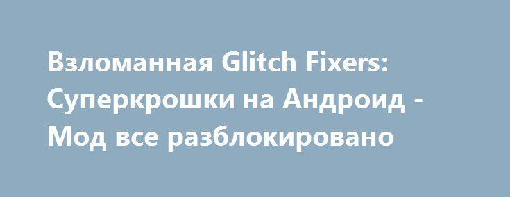 Взломанная Glitch Fixers: Суперкрошки на Андроид - Мод все разблокировано http://touch-android.ru/2073-vzlomannaya-glitch-fixers-superkroshki-na-android-mod-vse-razblokirovano.html