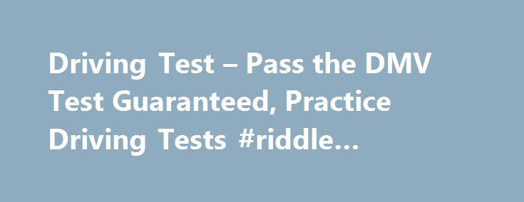 Driving Test – Pass the DMV Test Guaranteed, Practice Driving Tests #riddle #answers #search http://answer.remmont.com/driving-test-pass-the-dmv-test-guaranteed-practice-driving-tests-riddle-answers-search/  #question and answer.com # ACE your DMV Written Test – Guaranteed or Your Money Back! 100s of Questions, Answers, & Explanations Avoid the 50% Failure Rate Fast & Easy way to get your License Try to Pass thisFREE Sample Mini-TestTry Sample Test Over 10 Million Happy Customers! Take…