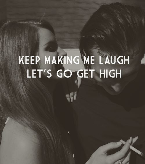 Keep making me laugh, let's go get high - Lana Del Rey - Born to Die