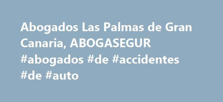 Abogados Las Palmas de Gran Canaria, ABOGASEGUR #abogados #de #accidentes #de #auto http://uk.nef2.com/abogados-las-palmas-de-gran-canaria-abogasegur-abogados-de-accidentes-de-auto/  # ABOGASEGUR. Abogados en Las Palmas de Gran Canaria especialistas en accidentes de tr fico y responsabilidad civil. Si has sufrido un accidente de tráfico nuestra Web te permitirá adquirir las nociones básicas necesarias para conocer tus derechos frente a las compañías de seguros. También te servirá para…