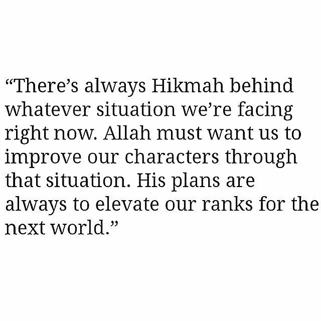 """There's always Hikmah behind whatever situation we're facing right now. Allah must want us to improve our characters through that situation. His plans are always to elevate our ranks for the next world."""