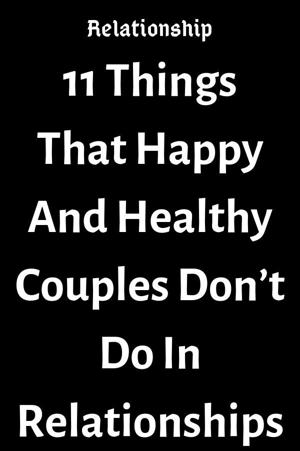11 Things That Happy And Healthy Couples Don T Do In Relationships Thoughts Fe Quotes About Love And Relationships Relationship Relationship Goals Boyfriends